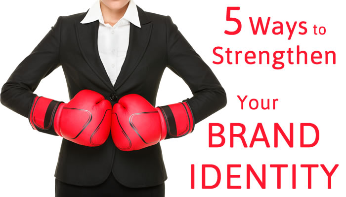 5 Ways to Strengthen Your Brand Identity; How the Business of Branding Works to Meet Your Sales and Marketing Goals