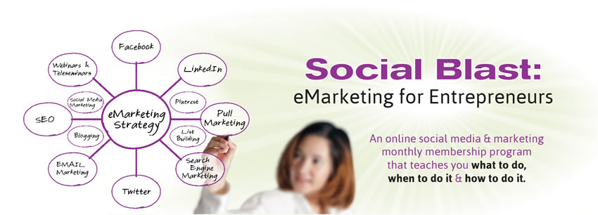Social Blast: eMarketing for Entrepreneurs An online social media and marketing monthly membership program that teaches you what to do, when to do it and how to do it.