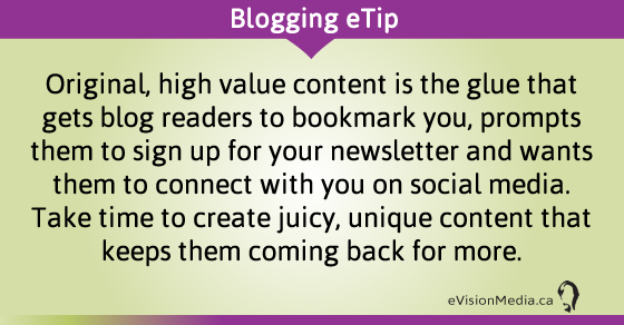 eTip: Original, high value content is the glue that gets blog readers to bookmark you, prompts them to sign up for your newsletter and wants them to connect with you on social media. Take time to create juicy, unique content that keeps them coming back for more.