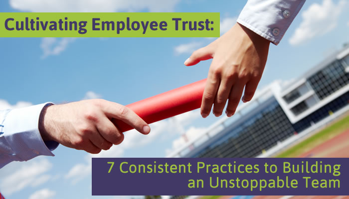 Cultivating Employee Trust: 7 Consistent Practices to Building an Unstoppable Team