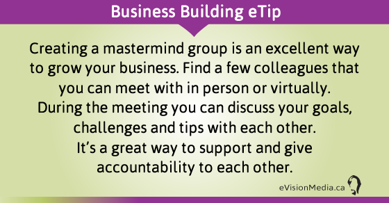eTip: Creating a mastermind group is an excellent way to grow your business. Find a few colleagues that you can meet with in person or virtually.  During the meeting you can discuss your goals, challenges and tips with each other.  It's a great way to support and give accountability to each other.