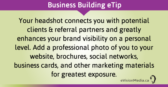 eTip: Your headshot connects you with potential clients & referral partners and greatly enhances your brand visibility on a personal level. Add a professional photo of you to your website, brochures, social networks, business cards, and other marketing materials for greatest exposure.
