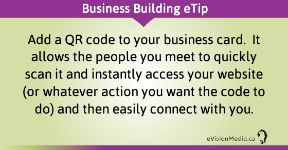 eTip: Add a QR code to your business card.  It allows the people you meet to quickly scan it and instantly access your website (or whatever action you want the code to do) and then easily connect with you.