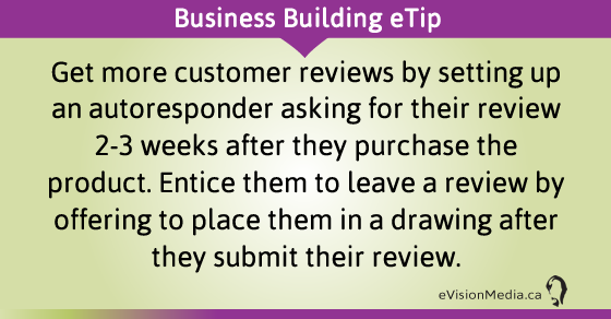 eTip: Get more customer reviews by setting up an autoresponder asking for their review 2-3 weeks after they purchase the product. Entice them to leave a review by offering to place them in a drawing after they submit their review.
