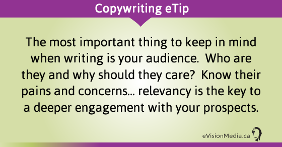 eTip: The most important thing to keep in mind when writing is your audience.  Who are they and why should they care?  Know their pains and concerns... relevancy is the key to a deeper engagement with your prospects.