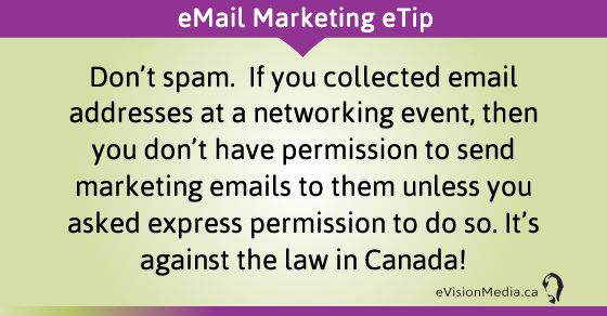 eTip: Don't spam.  If you collected email addresses at a networking event, then you don't have permission to send marketing emails to them unless you asked express permission to do so. It's against the law in Canada!