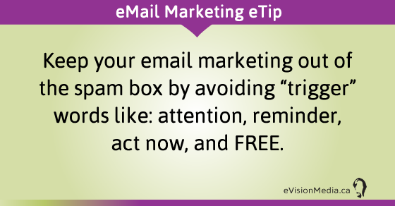 "eTip: Keep your email marketing out of the spam box by avoiding ""trigger"" words like: attention, reminder, act now, and FREE."