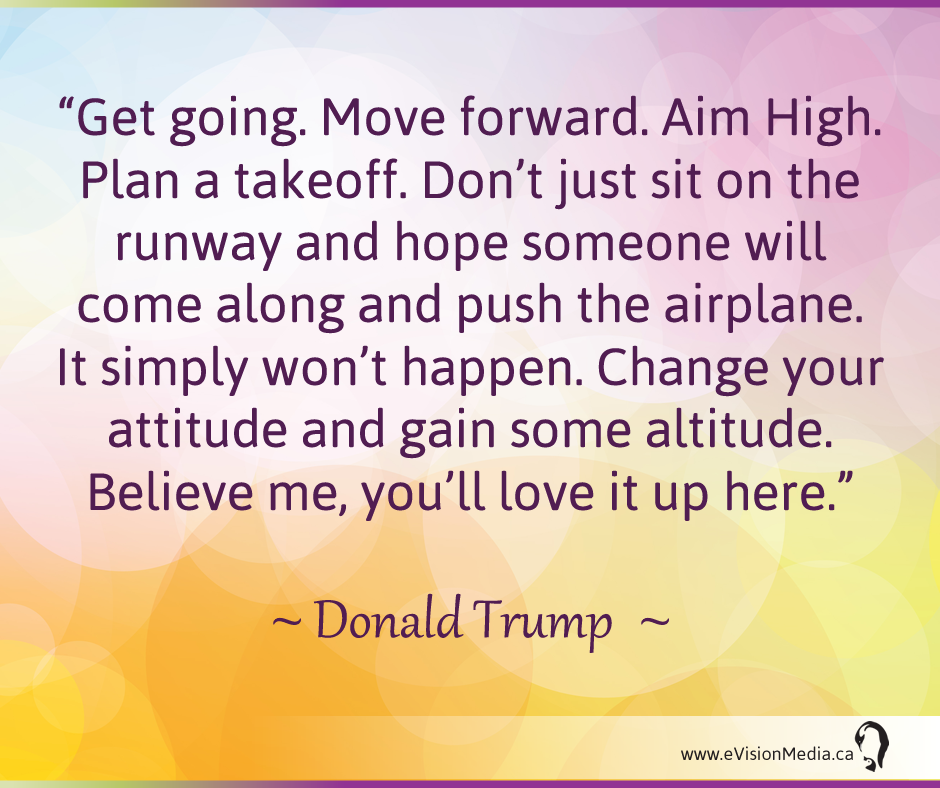 Get going.  Move forward. Aim High.  Plan a takeoff.  Don't just sit on the runway and hope someone will come along and push the airplace.  It simply won't happen.  Change your attitude and gain some altitude.  Believe me, you'll love it up here.  - Donald Trump