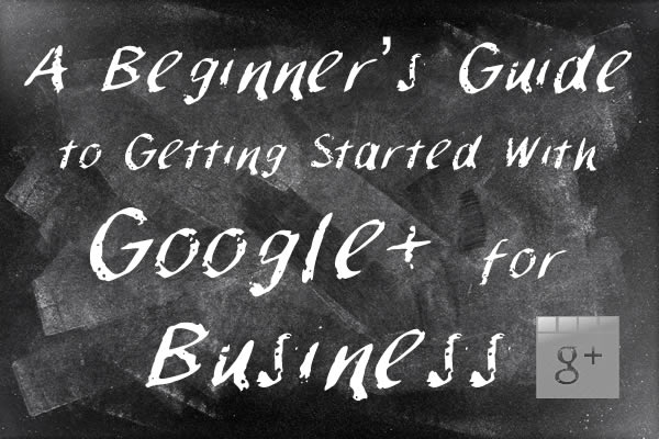 A Beginner's Guide to Getting Started With Google+ for Business