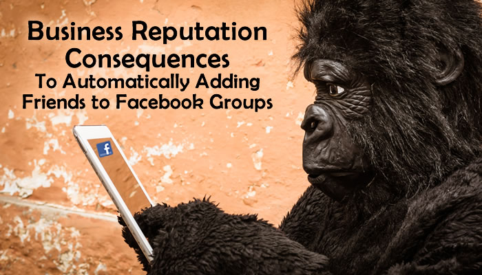 The Downfalls of Gorilla Marketing and Automatically Adding Friends to Facebook Groups