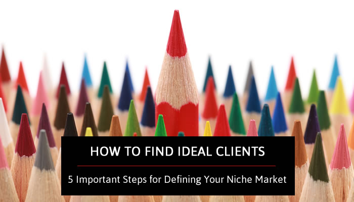 How to Find Ideal Clients - 5 Important Steps for Defining Your Niche Market