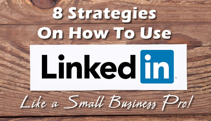 8 Strategies On How To Use LinkedIn Like a Small Business Pro