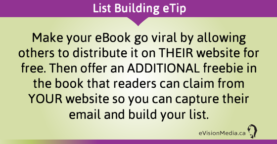 eTip: Make your eBook go viral by allowing others to distribute it on THEIR website for free. Then offer an ADDITIONAL freebie in the book that readers can claim from YOUR website so you can capture their email and build your list.