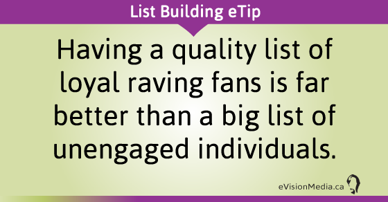 eTip: Having a quality list of loyal raving fans is far better than a big list of unengaged individuals.