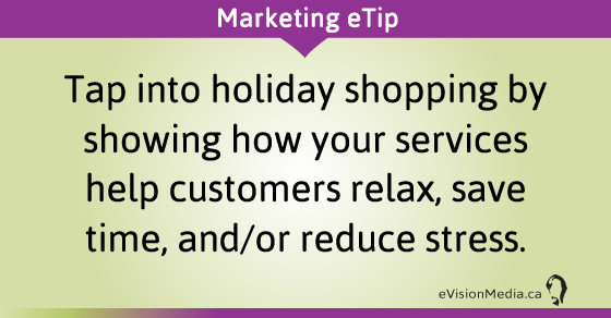 eTip: Tap into holiday shopping by showing how your services help customers relax, save time, and/or reduce stress.