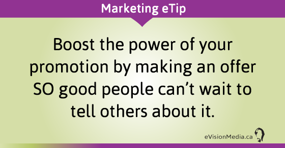 Boost the power of your promotion by making an offer SO good people can't wait to tell others about it.