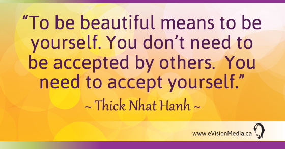 To be beautiful means to be yourself.  You don't need to be accepted by others.  You need to accept yourself. Thick Nhat Hanh