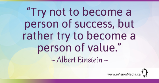 Try not to become a person of success, but rather try to become a person of value. - Albert Einstein