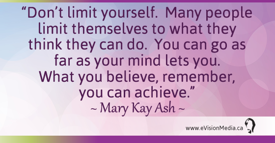 Don't limit yourself.  Many people limit themselves to what they think they can do.  You can go as far as your mind lets you.  What you believe, remember, you can achieve.  Mary Kay Ash