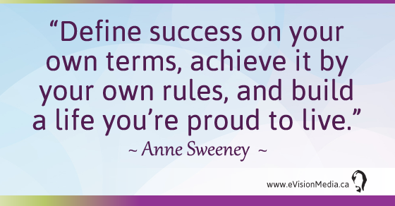 Define success on your own terms, achieve it by your own rules, and build a life you're proud to live.  Anne Sweeney