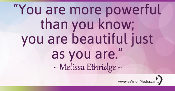You are more powerful than you know; you are beautiful just as you are. Melissa Ethridge