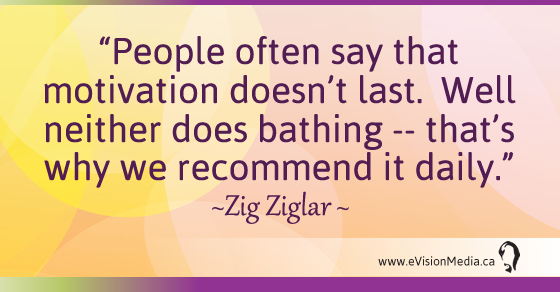 People often say that motivation doesn't last.  Well neither does bathing -- that's why we recommend it daily.  Zig Ziglar