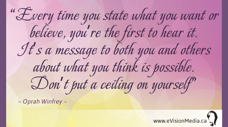 Every time you state what you want or believe, you're the first to hear it.  It's a message to both you and others about you you think is possible.  Don't put a ceiling on yourself. Oprah Winfrey