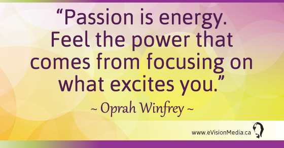 Passion is energy.  Feel the power that comes from focusong on what excites you. Oprah Winfrey