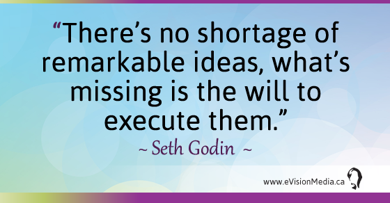 There's no shortage of remarkable ideas, what's missing is the will to execute them.- Seth Godin