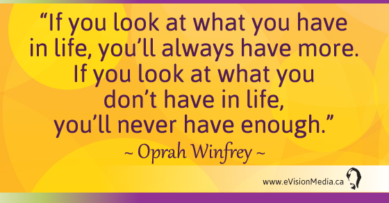 If you look at what you have in life, you'll always have more.  If you look at what you don't have in life, you'll never have enough. - Oprah Winfrey