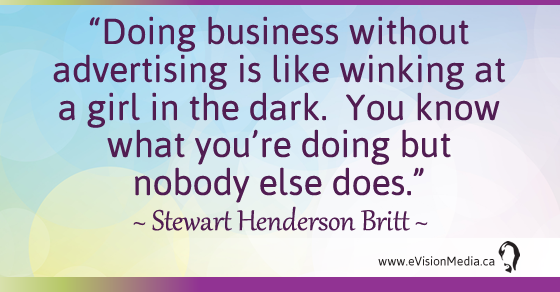 Doing business without advertising is like winking at a girl in the dark.  You know what you're doing but nobody else does. Stewart Henderson Britt