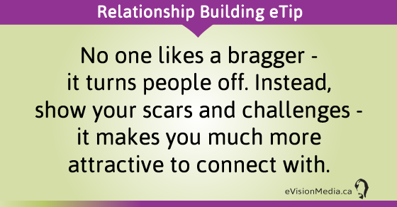 eTip: No one likes a bragger - it turns people off. Instead, show your scars and challenges - it makes you much more attractive to connect with.