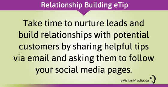 eTip: Take time to nurture leads and build relationships with potential customers by sharing helpful tips via email and asking them to follow your social media pages.