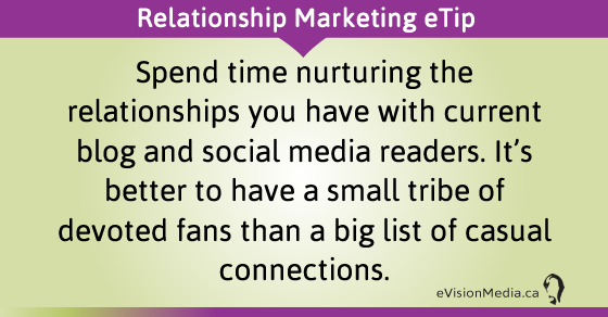 eTip: Spend time nurturing the relationships you have with current blog and social media readers. It's better to have a small tribe of devoted fans than a big list of casual connections.