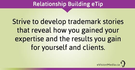 eTip: Strive to develop trademark stories that reveal how you gained your expertise and the results you gain for yourself and clients.