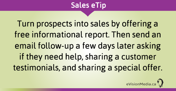 eTip: Turn prospects into sales by offering a free informational report. Then send an email follow-up a few days later asking if they need help, sharing a customer testimonials, and sharing a special offer.