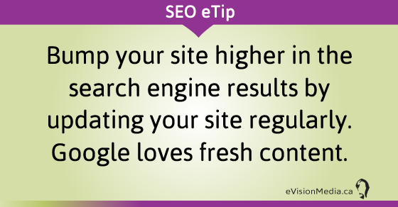 Bump your site higher in the search engine results by updating your site regularly. Google loves fresh content.