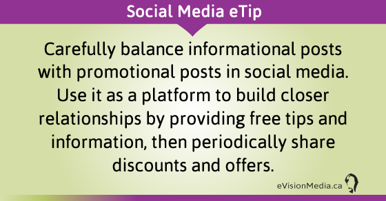 eTip: Carefully balance informational posts with promotional posts in social media. Use it as a platform to build closer relationships by providing free tips and information, then periodically share discounts and offers.