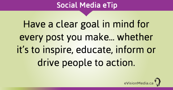 eTip: Have a clear goal in mind for every post you make... whether it's to inspire, educate, inform or drive people to action.