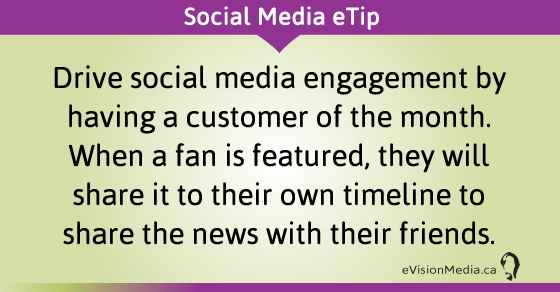 eTip: Drive social media engagement by having a customer of the month. When a fan is featured, they will share it to their own timeline to share the news with their friends.