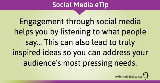 eTip: Engagement through social media helps you by listening to what people say... This can also lead to truly inspired ideas so you can address your audience's most pressing needs.