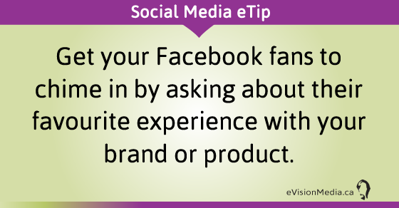 eTip: Get your Facebook fans to chime in by asking about their favourite experience with your brand or product.