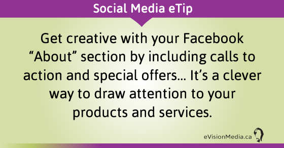 "eTip: Get creative with your Facebook ""About"" section by including calls to action and special offers... It's a clever way to draw attention to your products and services."