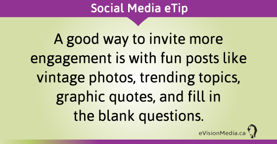 eTip:  A good way to invite more engagement is with fun posts like vintage photos, trending topics, graphic quotes, and fill in the blank questions.