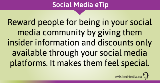 eTip: Reward people for being in your social media community by giving them insider information and discounts only available through your social media platforms. It makes them feel special.