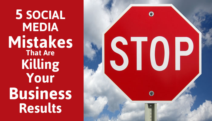 5 Social Media Mistakes That Are Killing Your Business Results