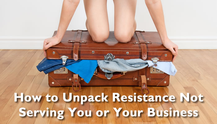 How to Unpack Resistance Not Serving You or Your Business