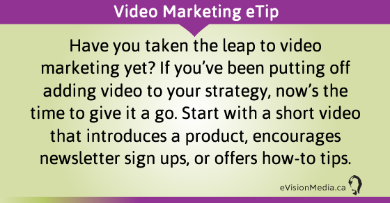 eTip: Have you taken the leap to video marketing yet? If you've been putting off adding video to your strategy, now's the time to give it a go. Start with a short video that introduces a product, encourages newsletter sign ups, or offers how-to tips.