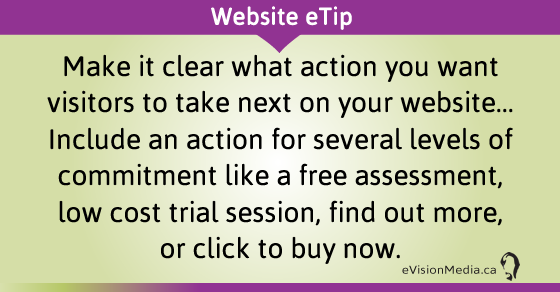 eTip: Make it clear what action you want visitors to take next on your website... Include an action for several levels of commitment like a free assessment, low cost trial session, find out more, or click to buy now.