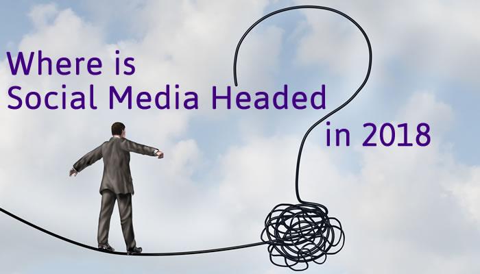 Where Social Media is headed in 2018